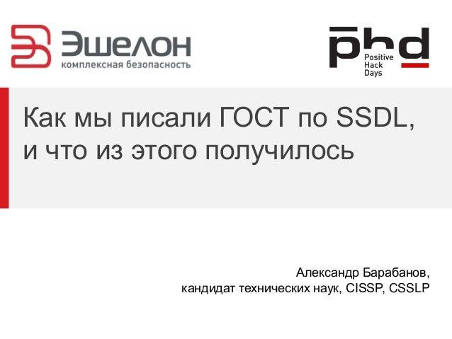 Как мы писали ГОСТ по SSDL, и что из этого получилось Александр Барабанов, кандидат технических наук, CISSP, CSSLP