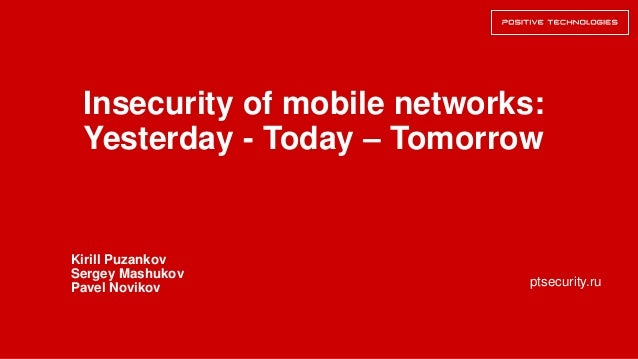 ptsecurity.ru Insecurity of mobile networks: Yesterday - Today – Tomorrow Kirill Puzankov Sergey Mashukov Pavel Novikov