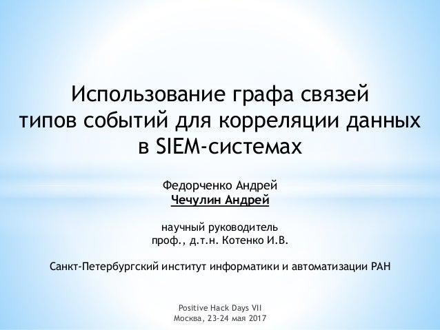 Positive Hack Days VII Москва, 23-24 мая 2017 Использование графа связей типов событий для корреляции данных в SIEM-систем...