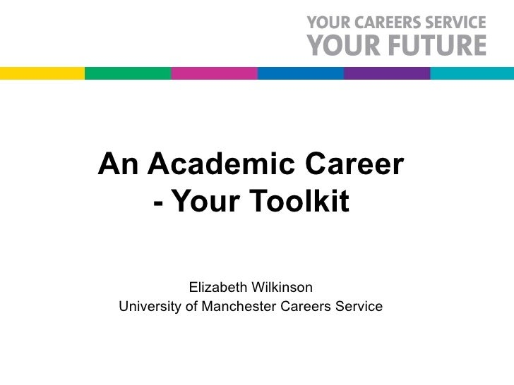 An Academic Career - Your Toolkit Elizabeth Wilkinson University of Manchester Careers Service © Copyright rests with the ...