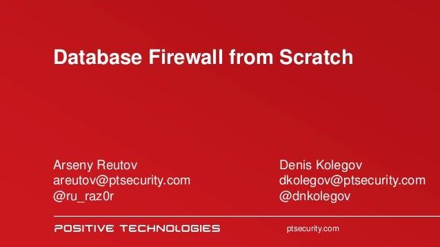ptsecurity.ru Database Firewall from Scratch ptsecurity.com Arseny Reutov areutov@ptsecurity.com @ru_raz0r Denis Kolegov d...
