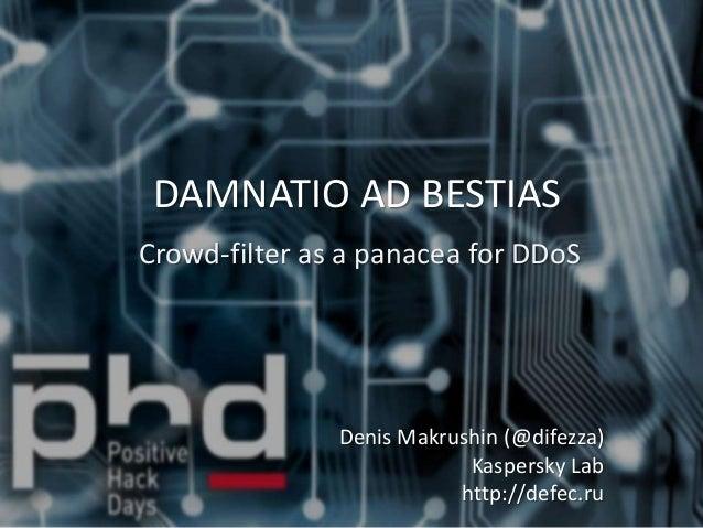 DAMNATIO AD BESTIAS Crowd-filter as a panacea for DDoS Denis Makrushin (@difezza) Kaspersky Lab http://defec.ru