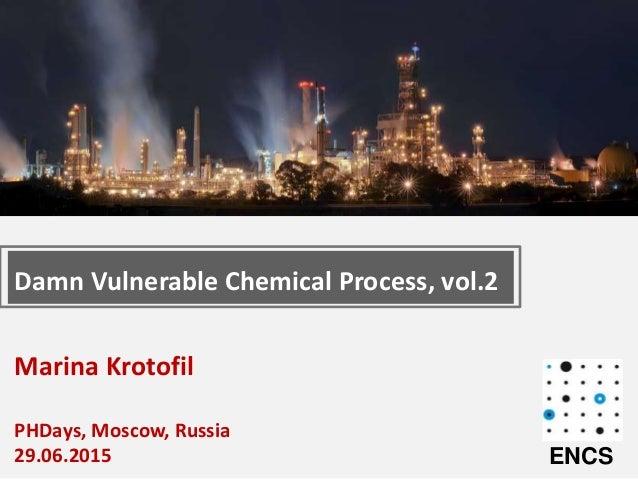 Marina Krotofil PHDays, Moscow, Russia 29.06.2015 Damn Vulnerable Chemical Process, vol.2 ENCS