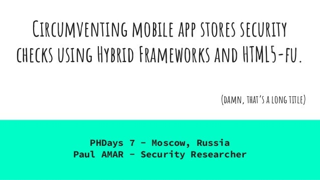 Circumventing mobile app stores security checks using Hybrid Frameworks and HTML5-fu. (damn, that's a long title) PHDays 7...