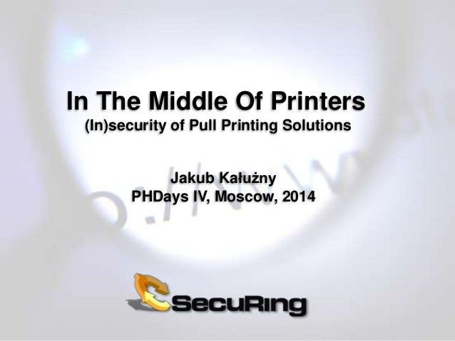 In The Middle Of Printers (In)security of Pull Printing Solutions Jakub Kałużny PHDays IV, Moscow, 2014