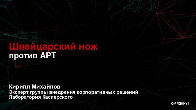 Швейцарский нож против APT Кирилл Михайлов Эксперт группы внедрения корпоративных решений Лаборатория Касперского