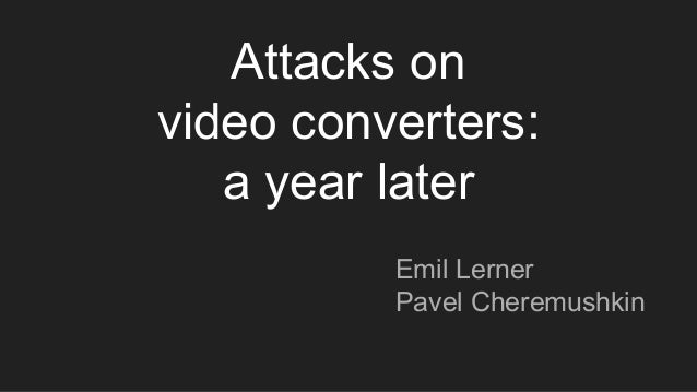 Attacks on video converters: a year later Emil Lerner Pavel Cheremushkin
