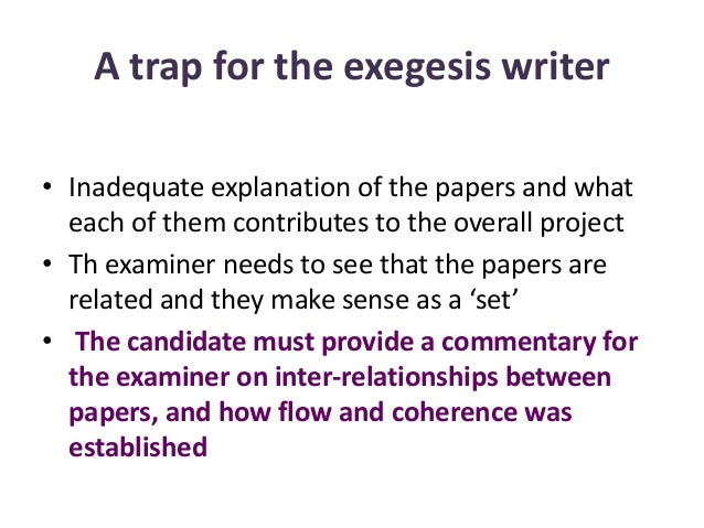 A trap for the exegesis writer • Inadequate explanation of the papers and what each of them contributes to the overall pro...