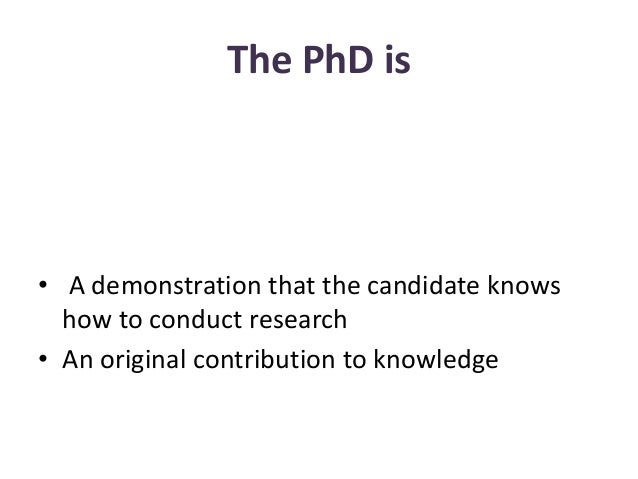 The PhD is • A demonstration that the candidate knows how to conduct research • An original contribution to knowledge