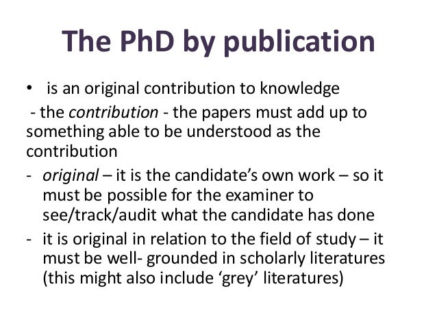 The PhD by publication • is an original contribution to knowledge - the contribution - the papers must add up to something...
