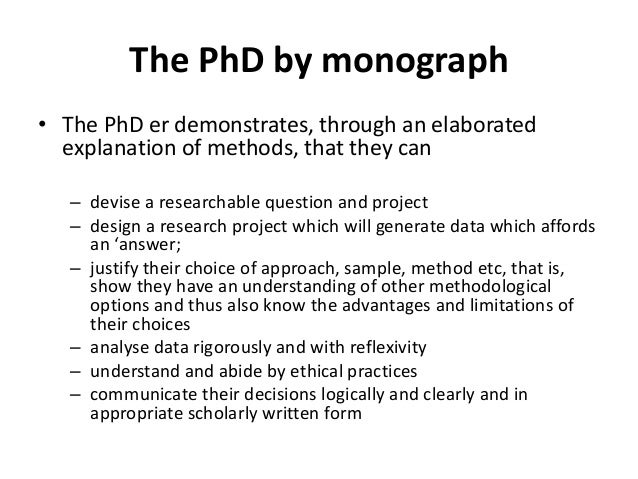 The PhD by monograph • The PhD er demonstrates, through an elaborated explanation of methods, that they can – devise a res...