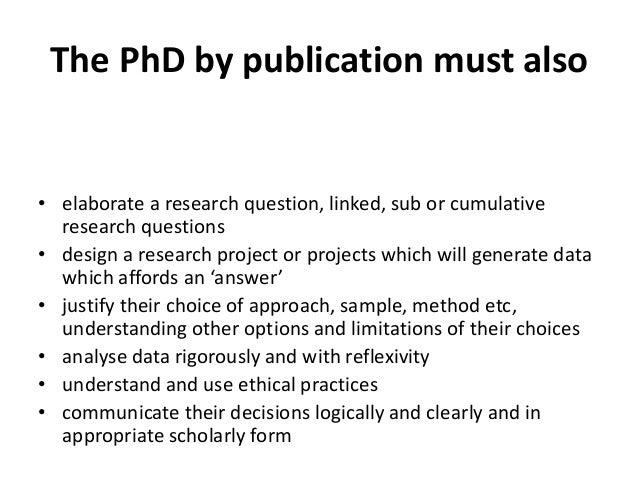 The PhD by publication must also • elaborate a research question, linked, sub or cumulative research questions • design a ...