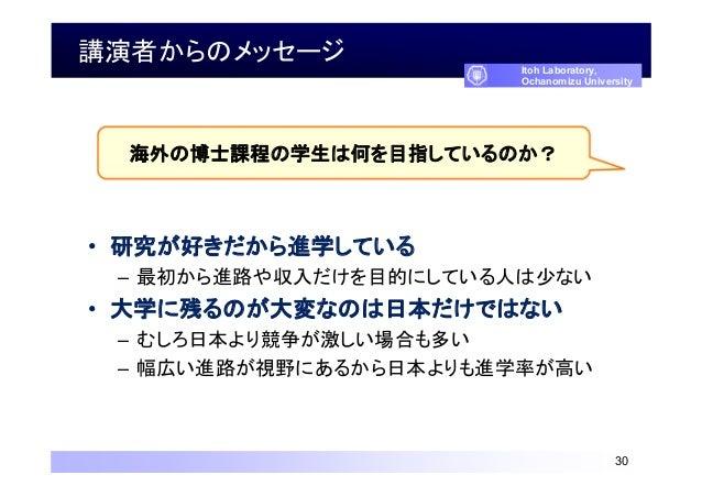 講演者からのメッセージ • 研究が好きだから進学している – 最初から進路や収入だけを目的にしている人は少ない • 大学に残るのが大変なのは日本だけではない – むしろ日本より競争が激しい場合も多い – 幅広い進路が視野にあるから日本よりも進学...