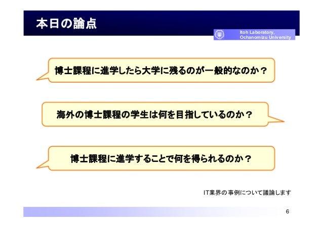 本日の論点 6 Itoh Laboratory, Ochanomizu University IT業界の事例について議論します 博士課程に進学したら大学に残るのが一般的なのか? 海外の博士課程の学生は何を目指しているのか? 博士課程に進学するこ...