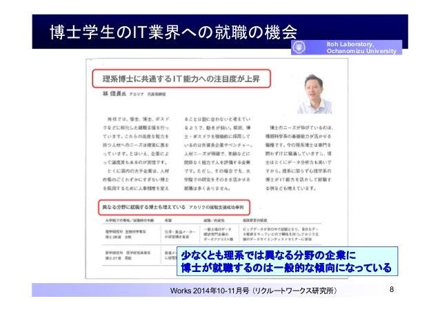 博士学生のIT業界への就職の機会 8 Itoh Laboratory, Ochanomizu University Works 2014年10-11月号 (リクルートワークス研究所) 少なくとも理系では異なる分野の企業に 博士が就職するのは一般...