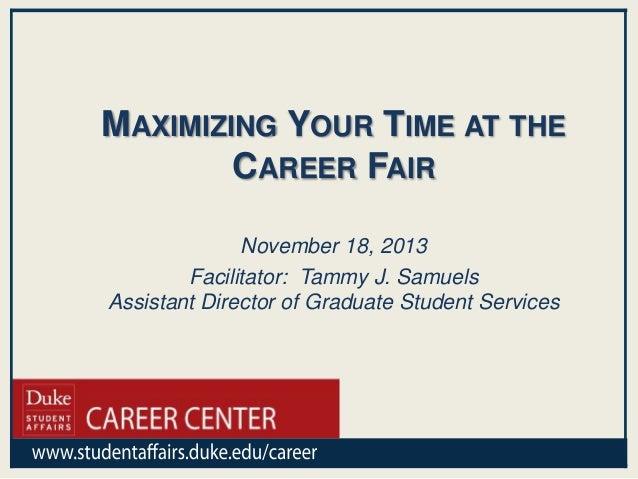 MAXIMIZING YOUR TIME AT THE CAREER FAIR November 18, 2013 Facilitator: Tammy J. Samuels Assistant Director of Graduate Stu...