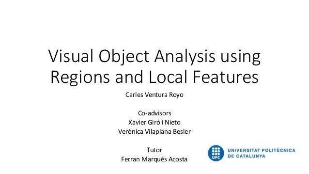 Visual Object Analysis using Regions and Local Features Carles Ventura Royo Co-advisors Xavier Giró i Nieto Verónica Vilap...