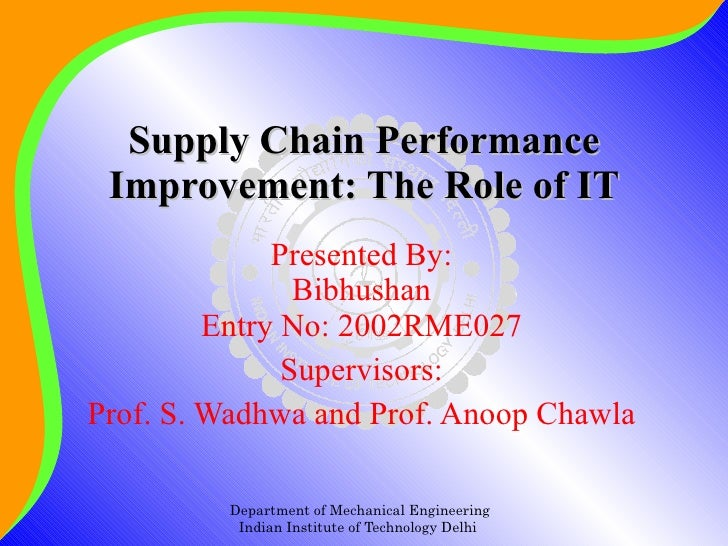 Supply Chain Performance Improvement: The Role of IT Presented By: Bibhushan Entry No: 2002RME027 Supervisors: Prof. S. Wa...