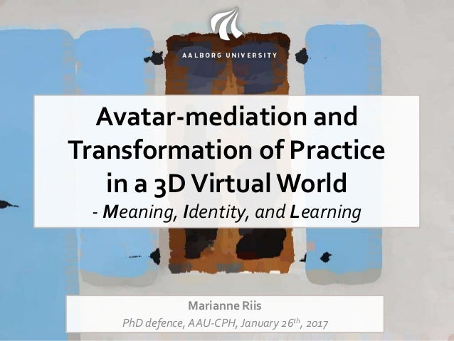 Avatar-mediation and Transformation of Practice in a 3DVirtualWorld - Meaning, Identity, and Learning Marianne Riis PhD de...