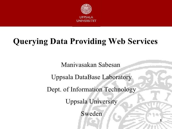 Querying Data Providing Web Services Manivasakan  Sabesan  Uppsala  DataBase   Laboratory Dept. of Information Technology ...