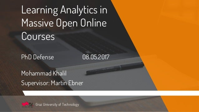 Learning Analytics in Massive Open Online Courses PhD Defense 08.05.2017 Mohammad Khalil Supervisor: Martin Ebner Graz Uni...