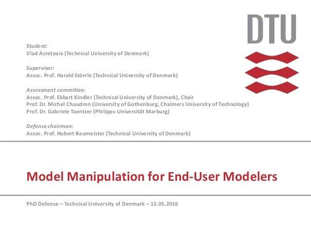 Model Manipulation for End-User Modelers Student: Vlad Acrețoaie (Technical University of Denmark) Supervisor: Assoc. Prof...