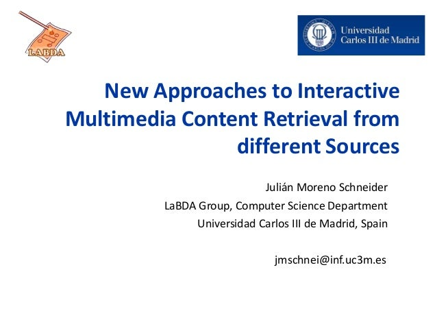 New Approaches to Interactive Multimedia Content Retrieval from different Sources Julián Moreno Schneider LaBDA Group, Com...