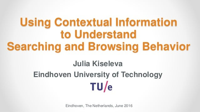 Using Contextual Information to Understand Searching and Browsing Behavior Julia Kiseleva Eindhoven University of Technolo...