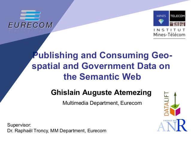 Publishing and Consuming Geo- spatial and Government Data on the Semantic Web Ghislain Auguste Atemezing Multimedia Depart...