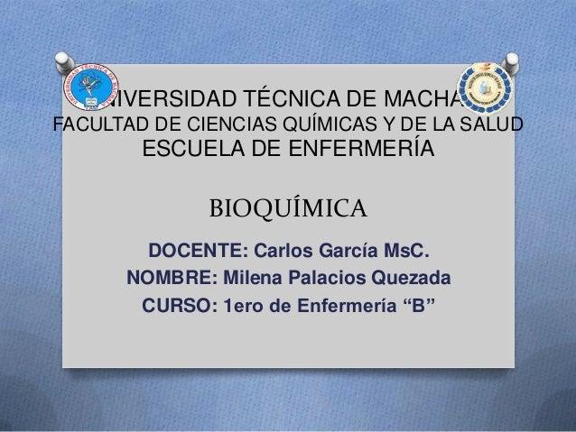 UNIVERSIDAD TÉCNICA DE MACHALA FACULTAD DE CIENCIAS QUÍMICAS Y DE LA SALUD ESCUELA DE ENFERMERÍA BIOQUÍMICA DOCENTE: Carlo...