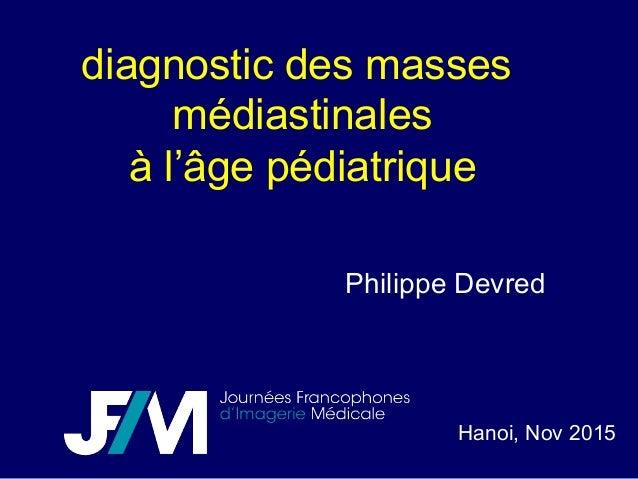 diagnostic des masses médiastinales à l'âge pédiatrique Hanoi, Nov 2015 Philippe Devred