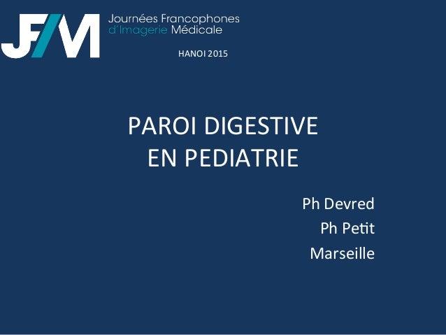 PAROI  DIGESTIVE     EN  PEDIATRIE   Ph  Devred   Ph  Pe3t   Marseille   HANOI  2015
