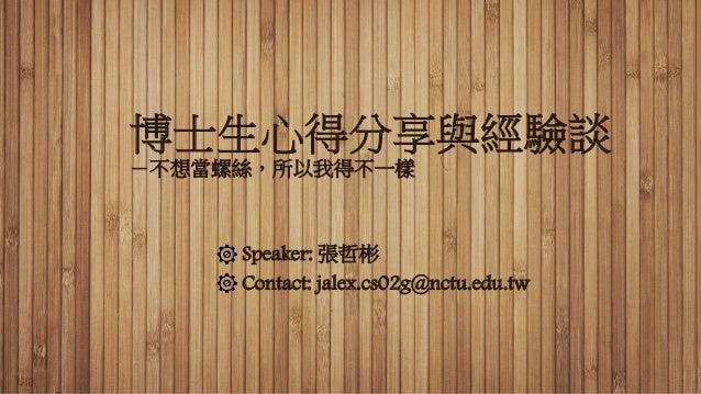 博士生心得分享與經驗談 -不想當螺絲,所以我得不一樣 Speaker: 張哲彬 Contact: jalex.cs02g@nctu.edu.tw