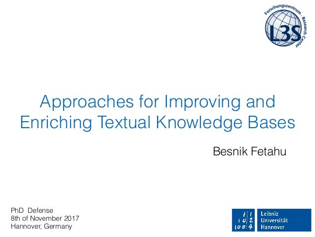 Approaches for Improving and Enriching Textual Knowledge Bases Besnik Fetahu PhD Defense 8th of November 2017 Hannover, Ge...