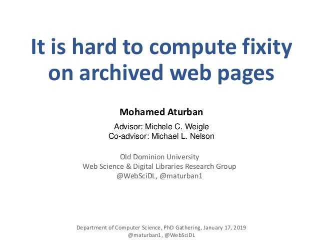 It is hard to compute fixity on archived web pages Mohamed Aturban Advisor: Michele C. Weigle Co-advisor: Michael L. Nelso...