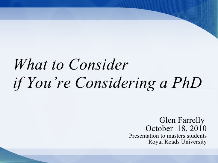 What to Consider  if You're Considering a PhD Glen Farrelly  October  18, 2010 Presentation to masters students Royal Road...