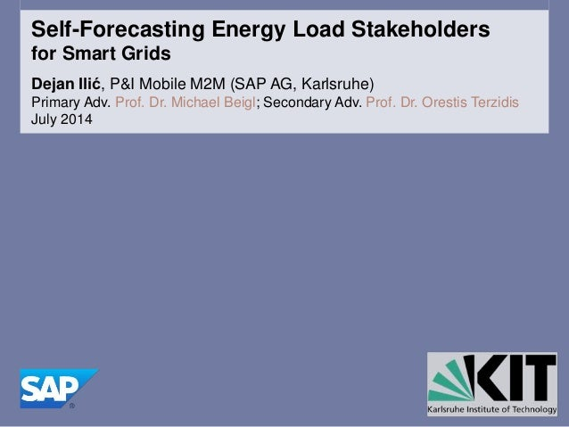 Self-Forecasting Energy Load Stakeholders for Smart Grids Dejan Ilić, P&I Mobile M2M (SAP AG, Karlsruhe) Primary Adv. Prof...