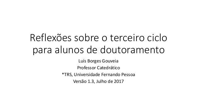 Reflexões sobre o terceiro ciclo para alunos de doutoramento Luís Borges Gouveia Professor Catedrático *TRS, Universidade ...