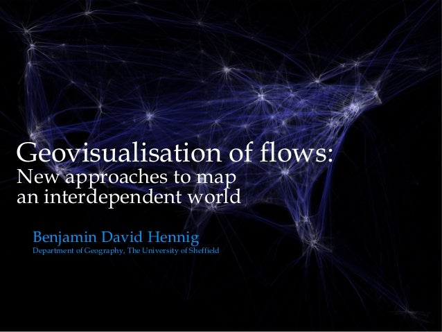 Geovisualisation of flows:New approaches to mapan interdependent world Benjamin David Hennig Department of Geography, The ...