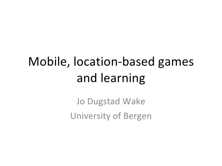 Mobile, location-based games and learning Jo Dugstad Wake University of Bergen