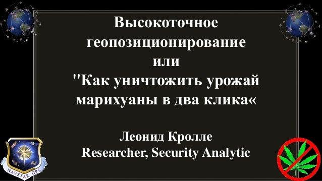 """Высокоточное геопозиционирование или """"Как уничтожить урожай марихуаны в два клика« Леонид Кролле Researcher, Security Anal..."""