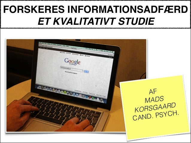 FORSKERES INFORMATIONSADFÆRD ET KVALITATIVT STUDIE ! AF MADS KORSGAARD CAND. PSYCH. !