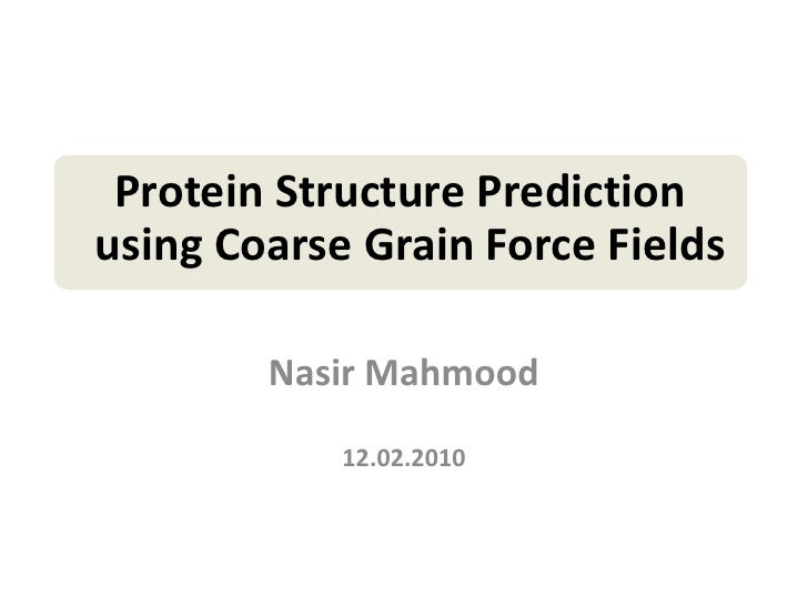Protein Structure Predictionusing Coarse Grain Force Fields        Nasir Mahmood            12.02.2010