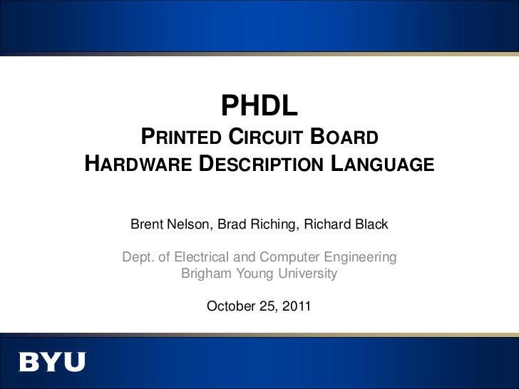 PHDL    PRINTED CIRCUIT BOARDHARDWARE DESCRIPTION LANGUAGE    Brent Nelson, Brad Riching, Richard Black   Dept. of Electri...