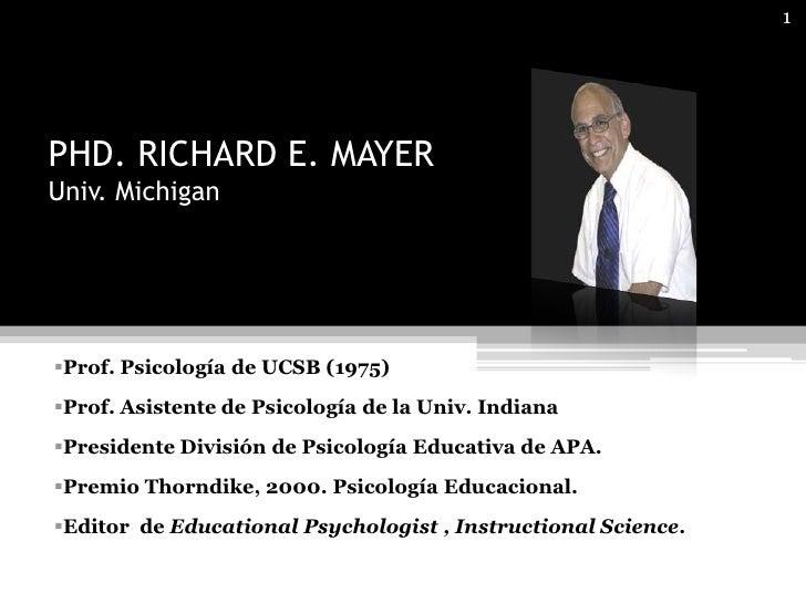1     PHD. RICHARD E. MAYER Univ. Michigan     Prof. Psicología de UCSB (1975) Prof. Asistente de Psicología de la Univ....