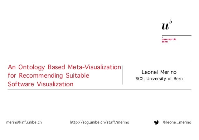 Leonel Merino SCG, University of Bern An Ontology Based Meta-Visualization for Recommending Suitable Software Visualizatio...