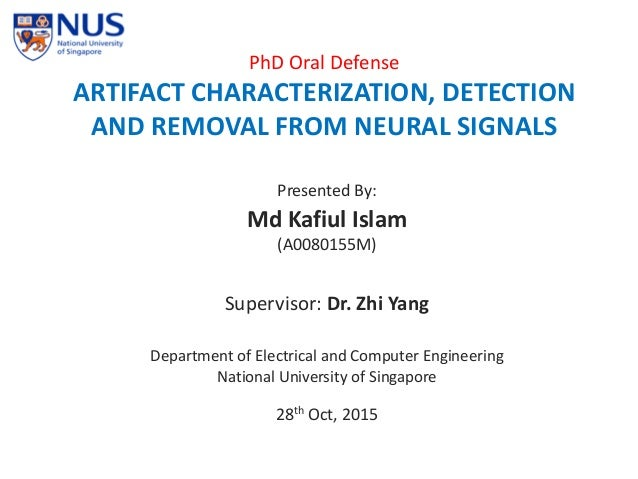 PhD Oral Defense ARTIFACT CHARACTERIZATION, DETECTION AND REMOVAL FROM NEURAL SIGNALS Presented By: Md Kafiul Islam (A0080...