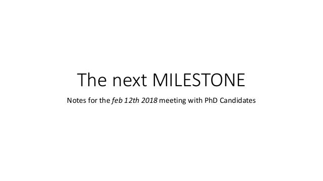The next MILESTONE Notes for the feb 12th 2018 meeting with PhD Candidates