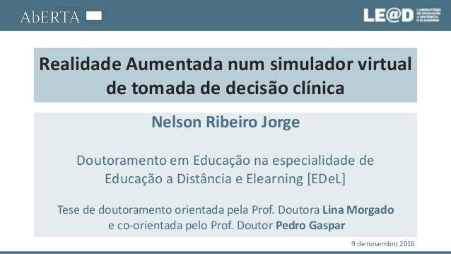 Realidade Aumentada num simulador virtual de tomada de decisão clínica Nelson Ribeiro Jorge Doutoramento em Educação na es...