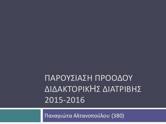 ΠΑΡΟΥΣΙΑΣΗ ΠΡΟΟΔΟΥ ΔΙΔΑΚΤΟΡΙΚHΣ ΔΙΑΤΡΙΒΗΣ 2015-2016 Παναγιώτα Αλτανοπούλου (380)
